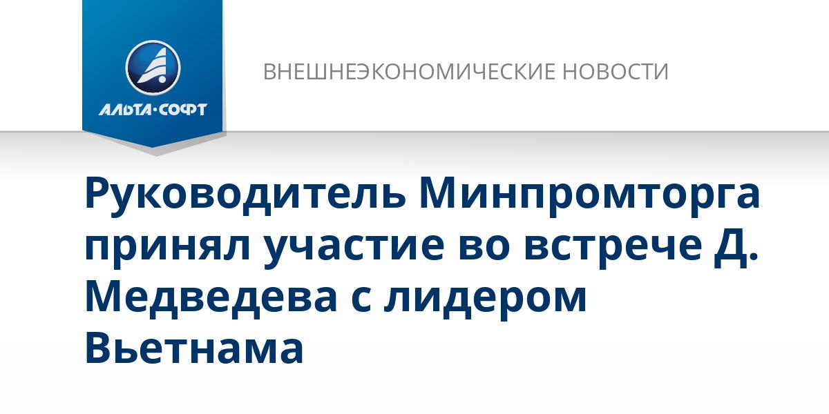 Руководитель Минпромторга принял участие во встрече Д. Медведева с лидером Вьетнама