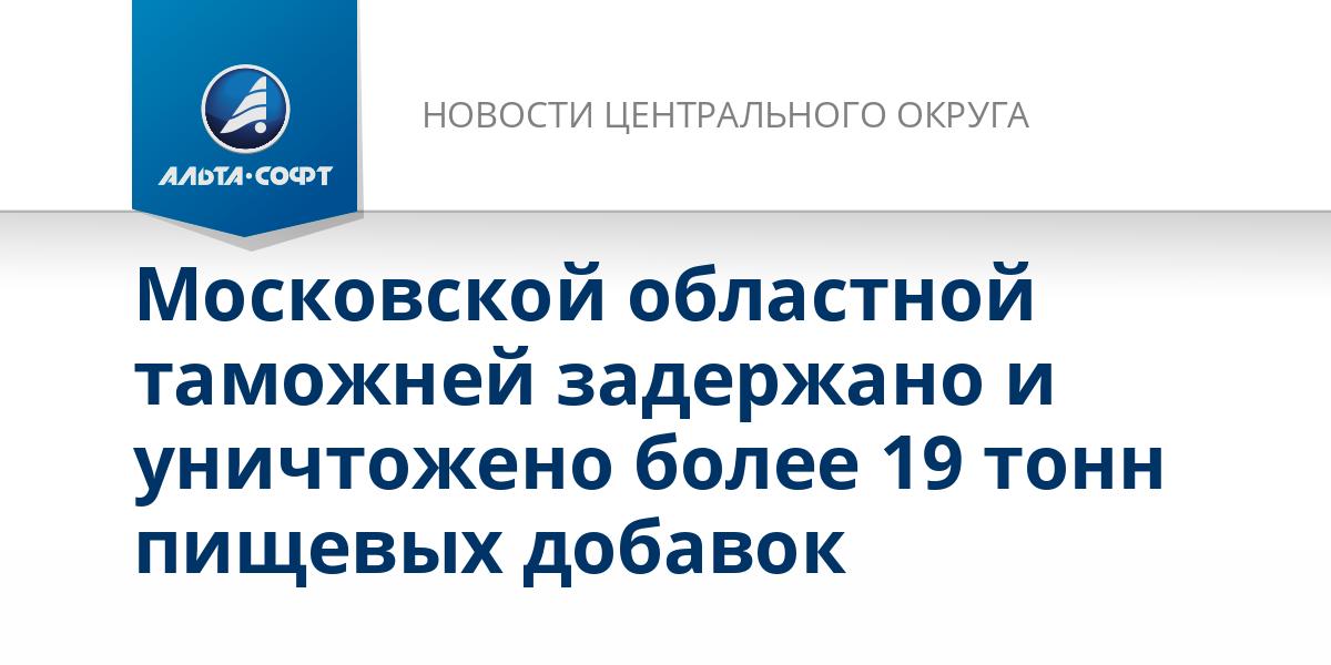 Московской областной таможней задержано и уничтожено более 19 тонн пищевых добавок