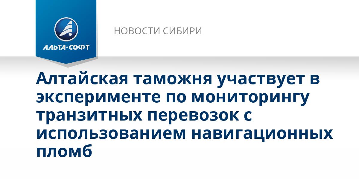 Алтайская таможня участвует в эксперименте по мониторингу транзитных перевозок с использованием навигационных пломб
