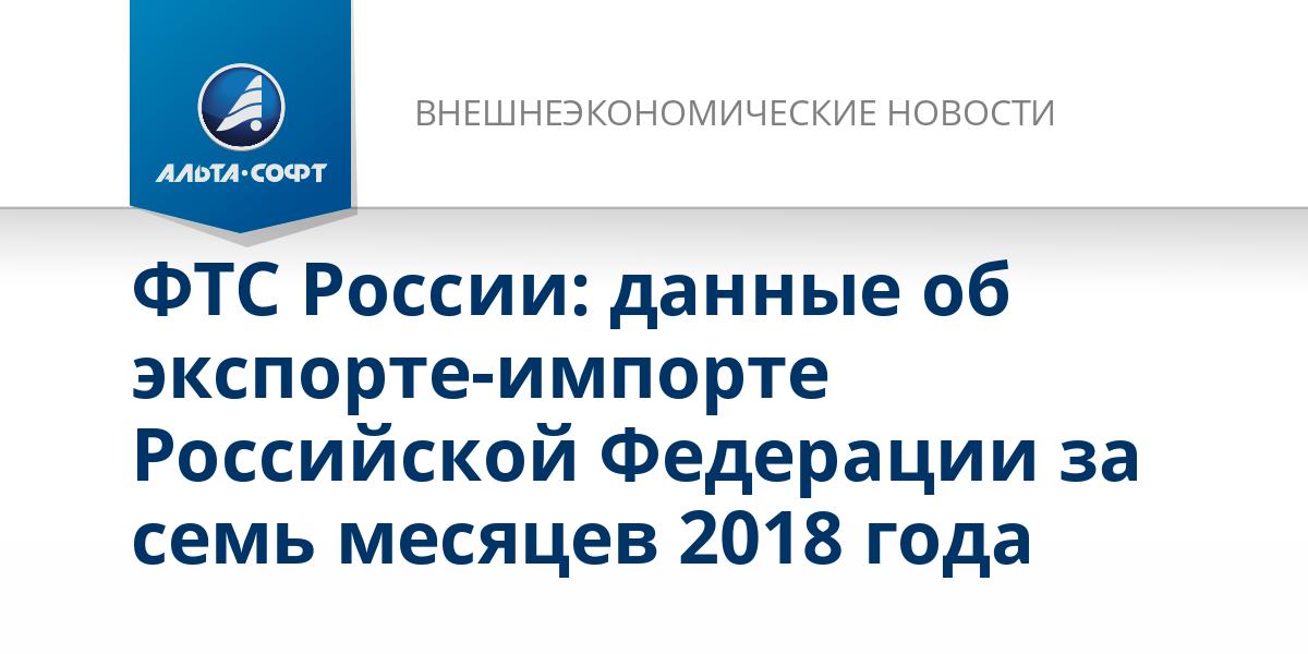 ФТС России: данные об экспорте-импорте Российской Федерации за семь месяцев 2018 года