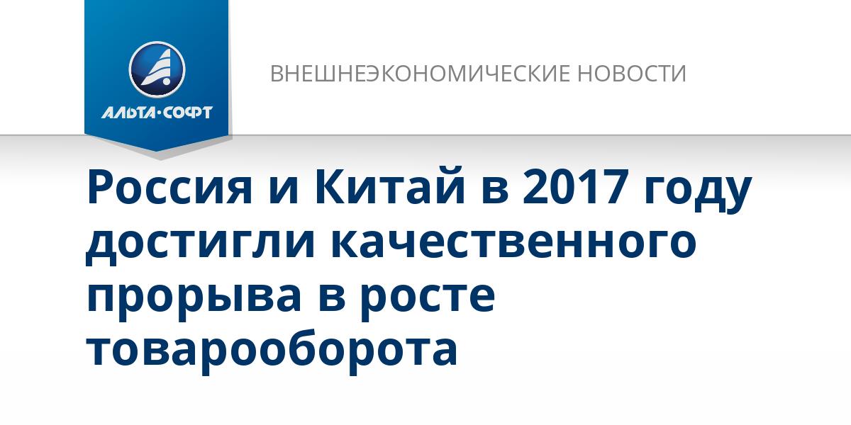 Россия и Китай в 2017 году достигли качественного прорыва в росте товарооборота