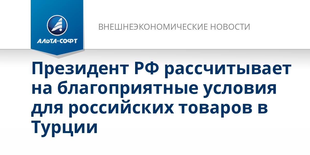 Президент РФ рассчитывает на благоприятные условия для российских товаров в Турции