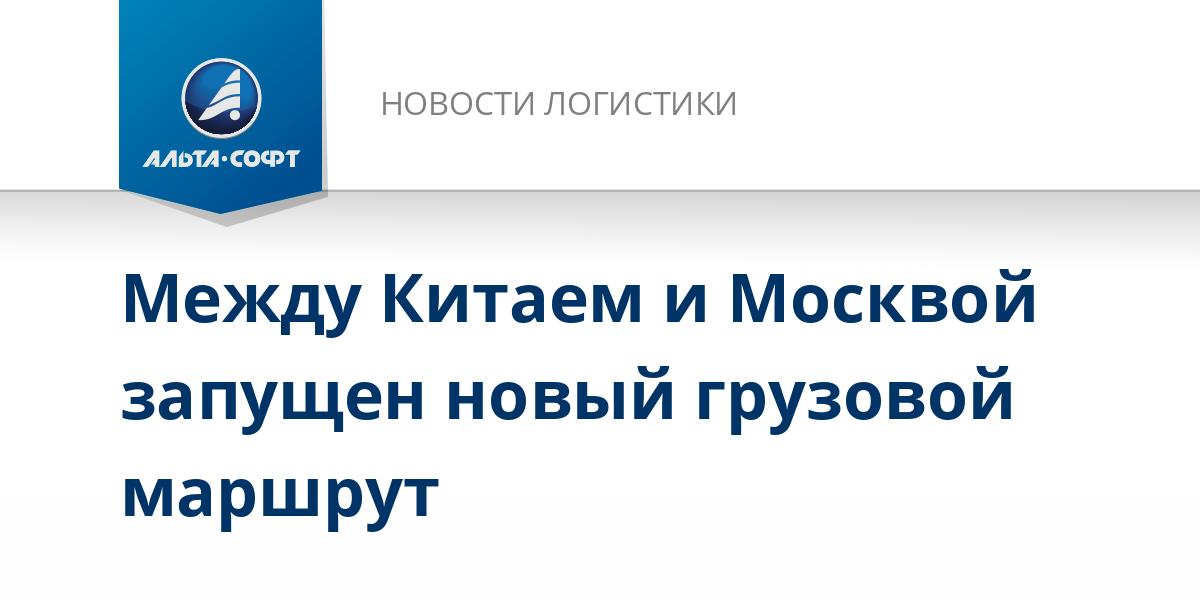Между Китаем и Москвой запущен новый грузовой маршрут