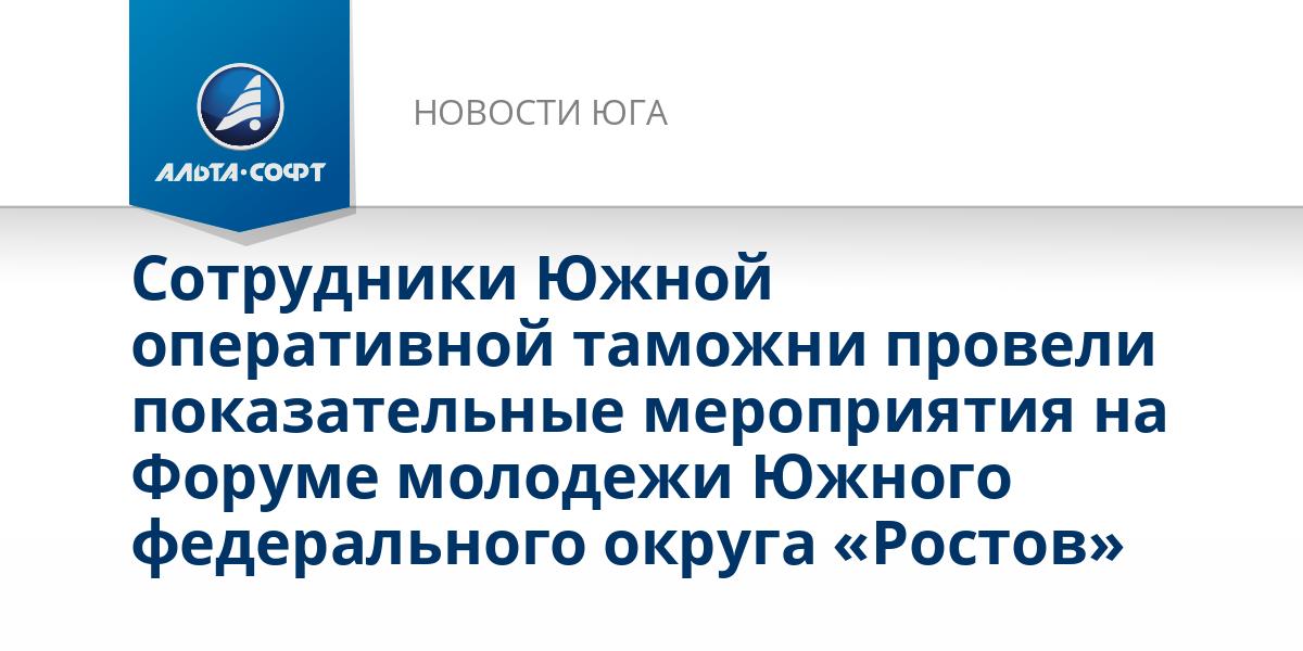 Сотрудники Южной оперативной таможни провели показательные мероприятия на Форуме молодежи Южного федерального округа «Ростов»
