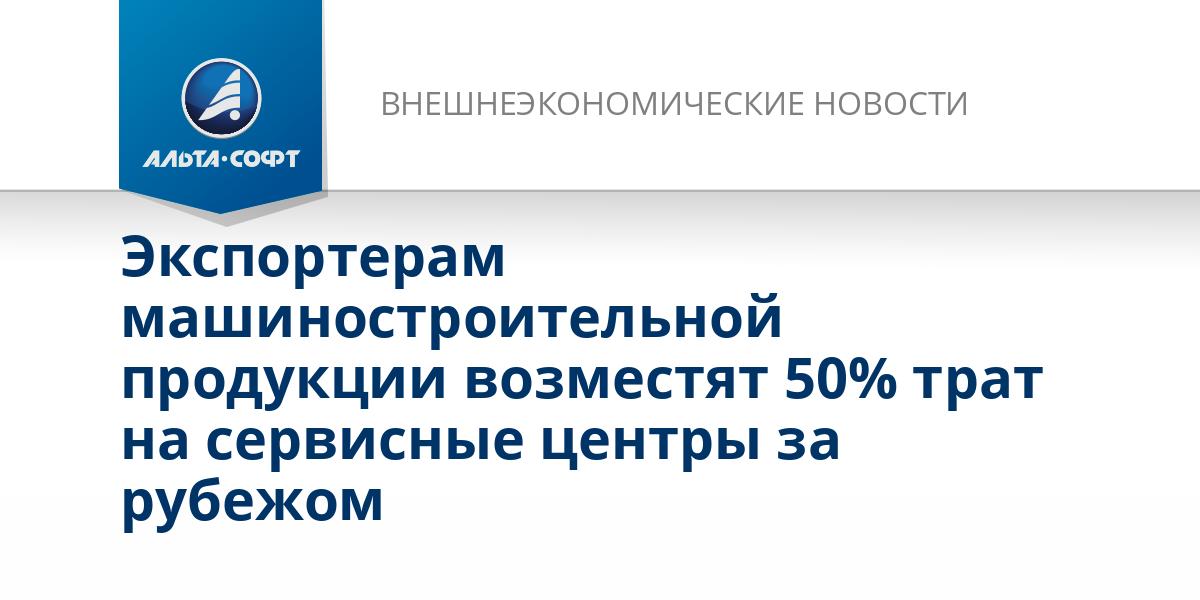 Экспортерам машиностроительной продукции возместят 50% трат на сервисные центры за рубежом
