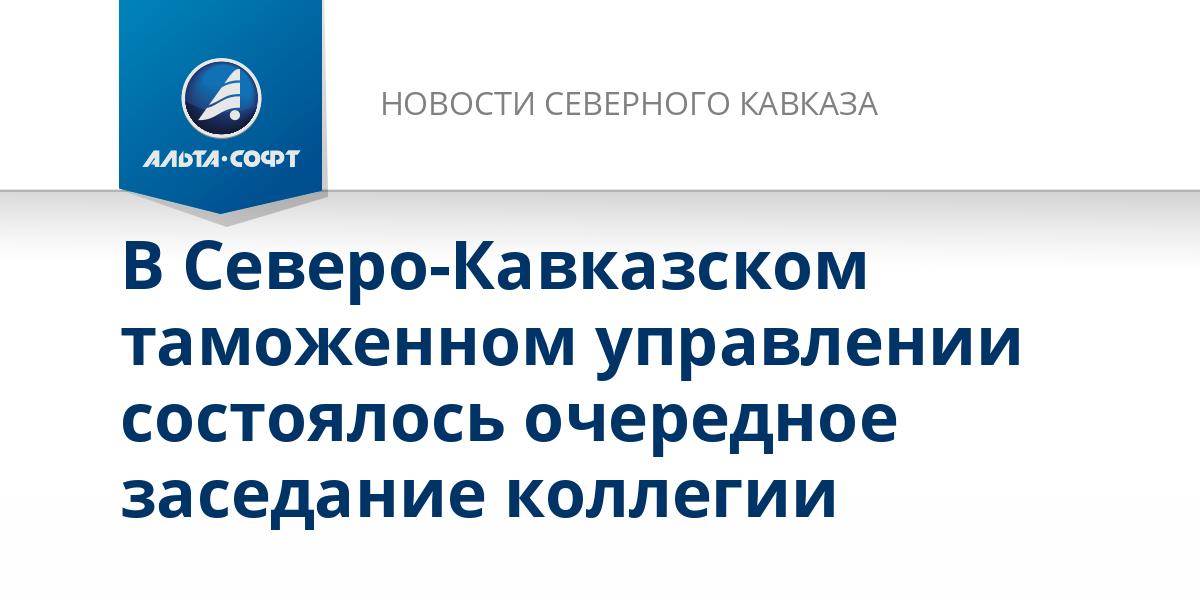 В Северо-Кавказском таможенном управлении состоялось очередное заседание коллегии