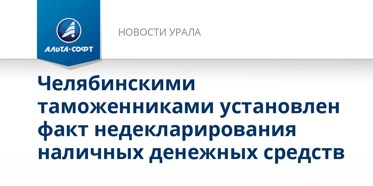 Челябинскими таможенниками установлен факт недекларирования наличных денежных средств
