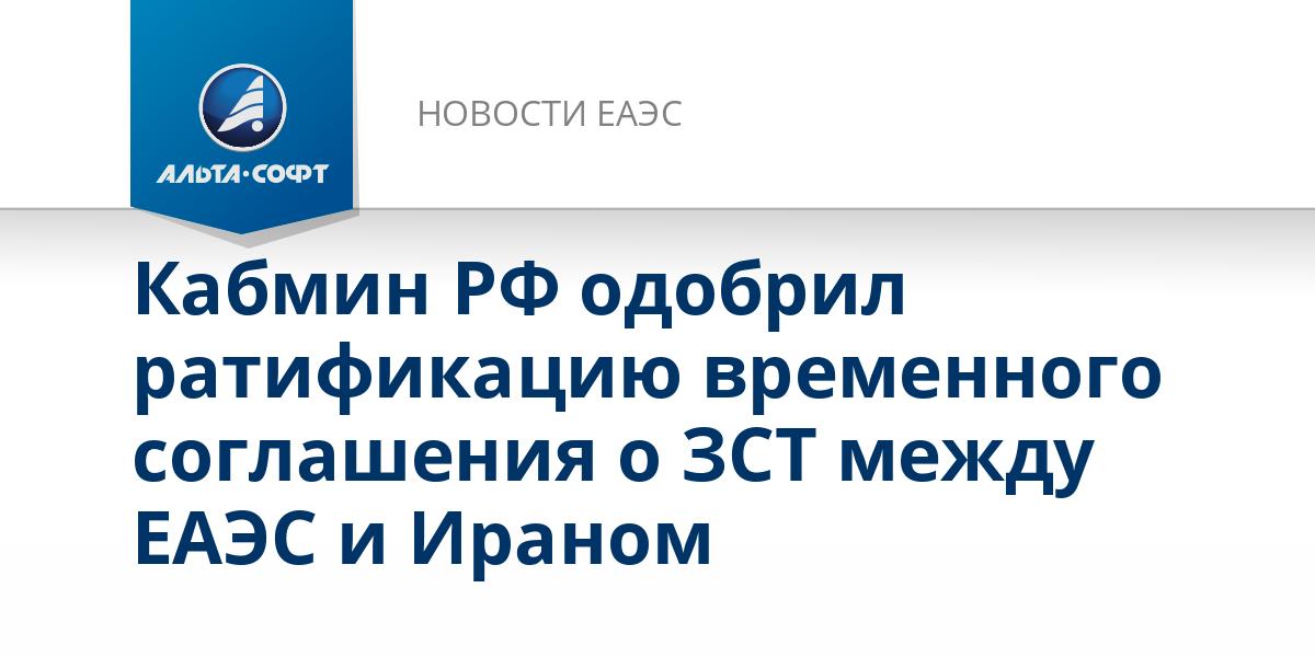 Кабмин РФ одобрил ратификацию временного соглашения о ЗСТ между ЕАЭС и Ираном