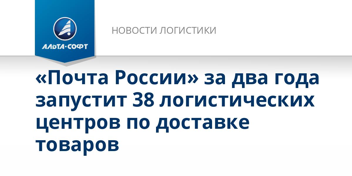 «Почта России» за два года запустит 38 логистических центров по доставке товаров