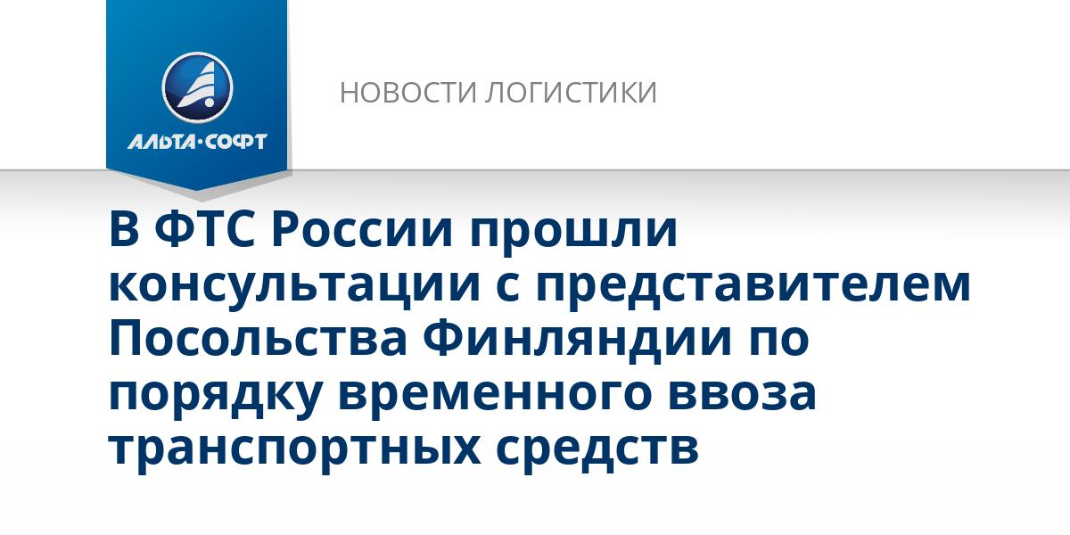 В ФТС России прошли консультации с представителем Посольства Финляндии по порядку временного ввоза транспортных средств