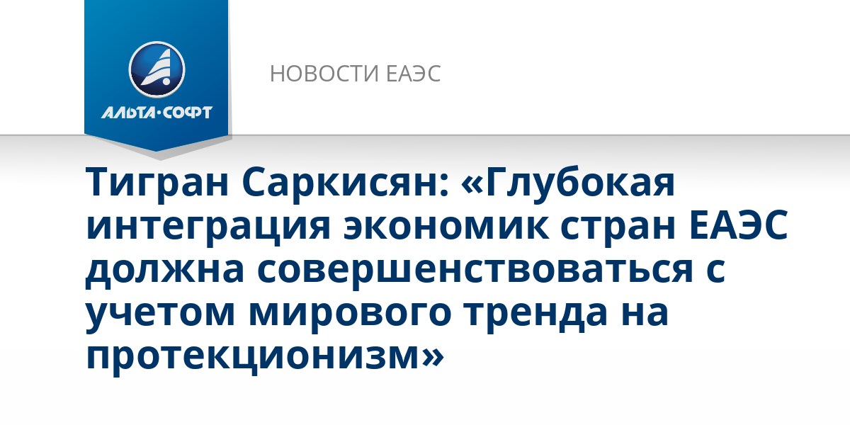 Тигран Саркисян: «Глубокая интеграция экономик стран ЕАЭС должна совершенствоваться с учетом мирового тренда на протекционизм»
