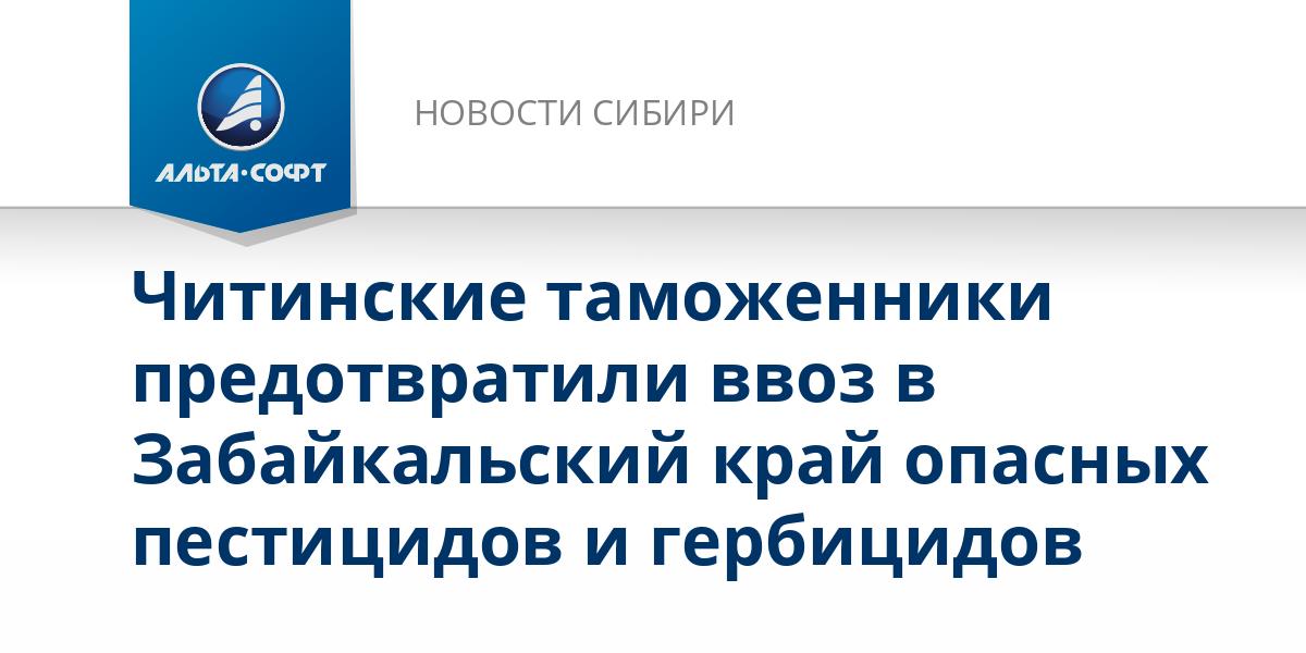 Читинские таможенники предотвратили ввоз в Забайкальский край опасных пестицидов и гербицидов