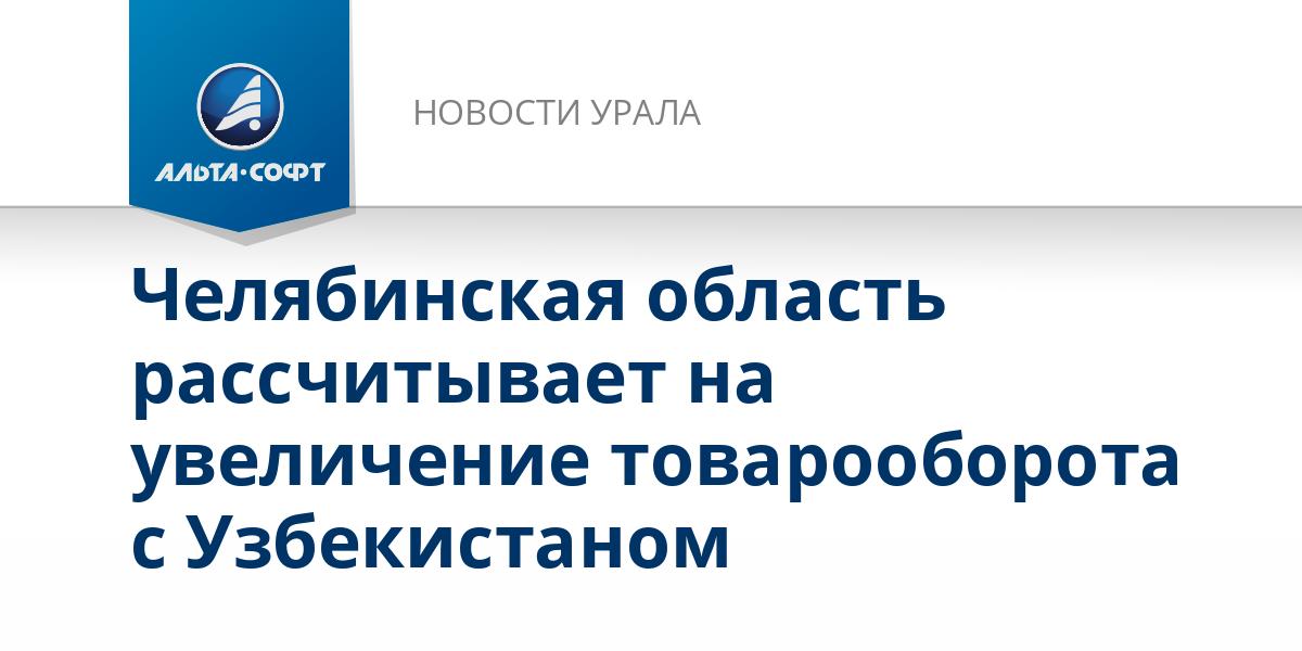Челябинская область рассчитывает на увеличение товарооборота с Узбекистаном