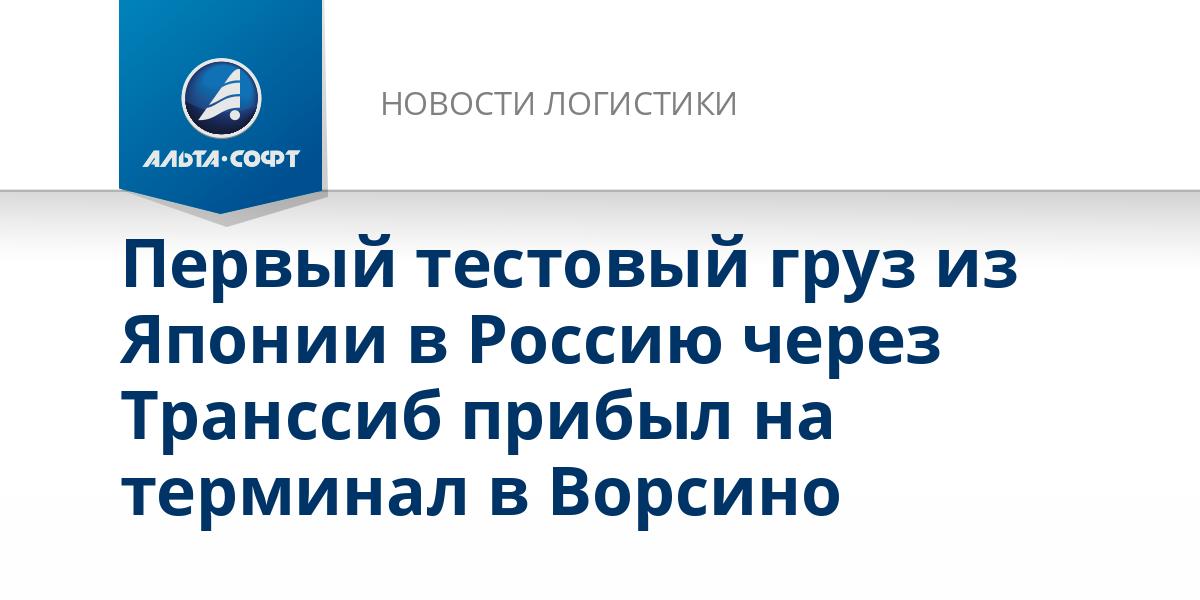 Первый тестовый груз из Японии в Россию через Транссиб прибыл на терминал в Ворсино