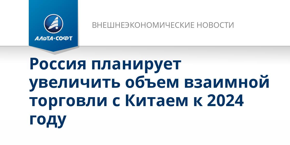 Россия планирует увеличить объем взаимной торговли с Китаем к 2024 году