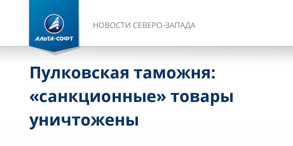 Пулковская таможня: «санкционные» товары уничтожены