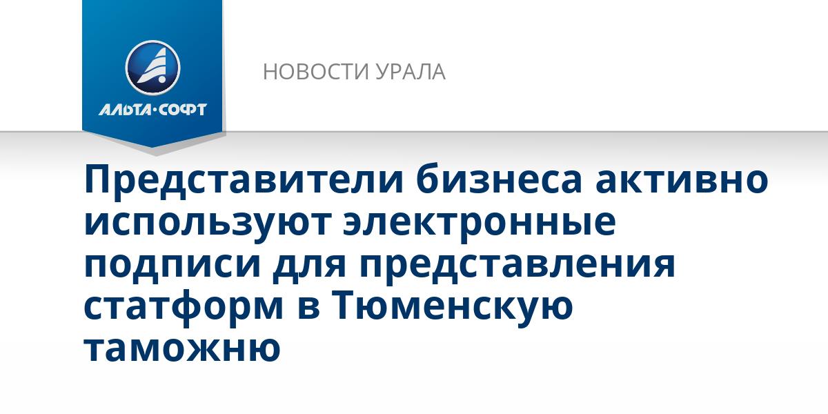 Представители бизнеса активно используют электронные подписи для представления статформ в Тюменскую таможню