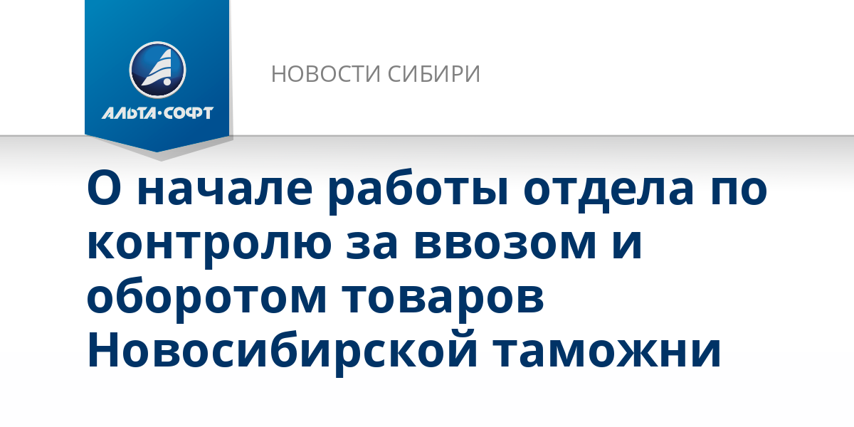 О начале работы отдела по контролю за ввозом и оборотом товаров Новосибирской таможни