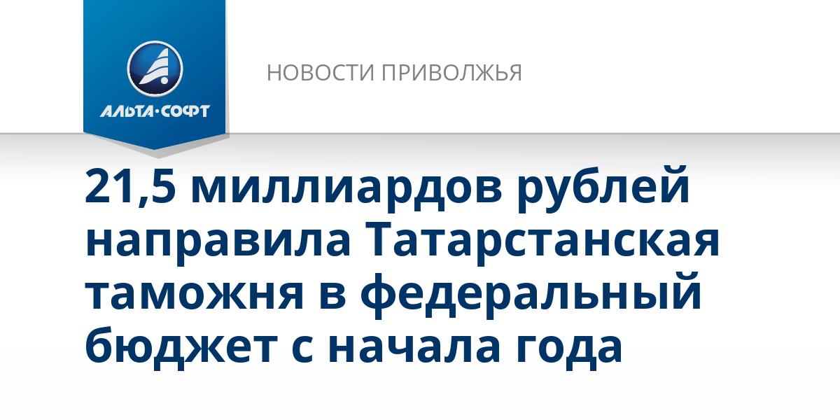 21,5 миллиардов рублей направила Татарстанская таможня в федеральный бюджет с начала года