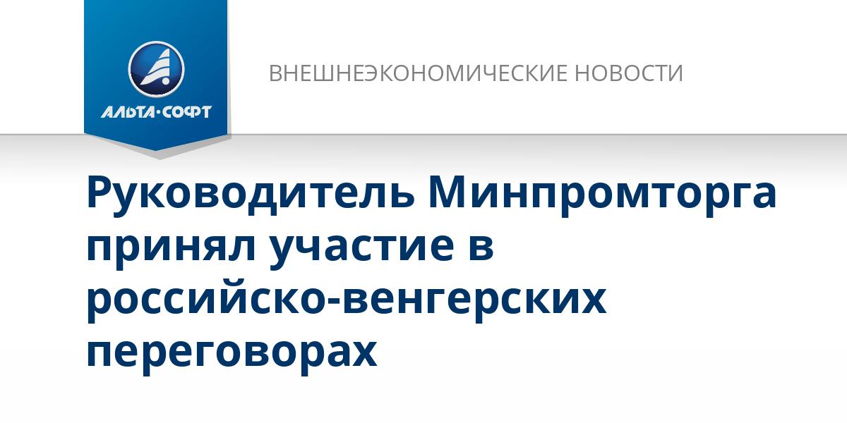 Руководитель Минпромторга принял участие в российско-венгерских переговорах