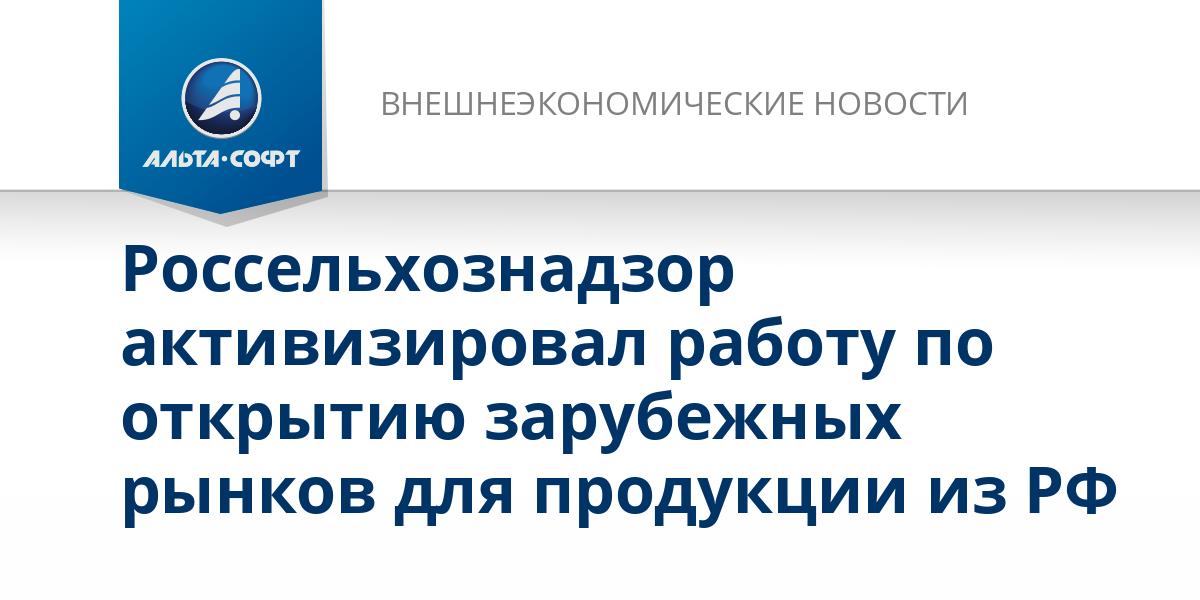 Россельхознадзор активизировал работу по открытию зарубежных рынков для продукции из РФ