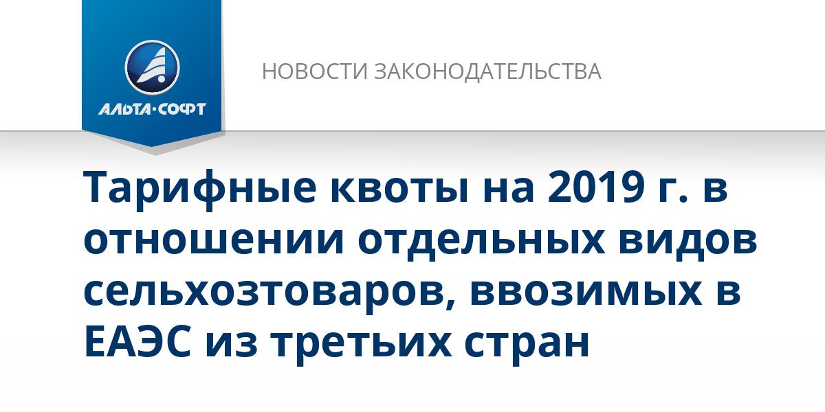 Тарифные квоты на 2019 г. в отношении отдельных видов сельхозтоваров, ввозимых в ЕАЭС из третьих стран