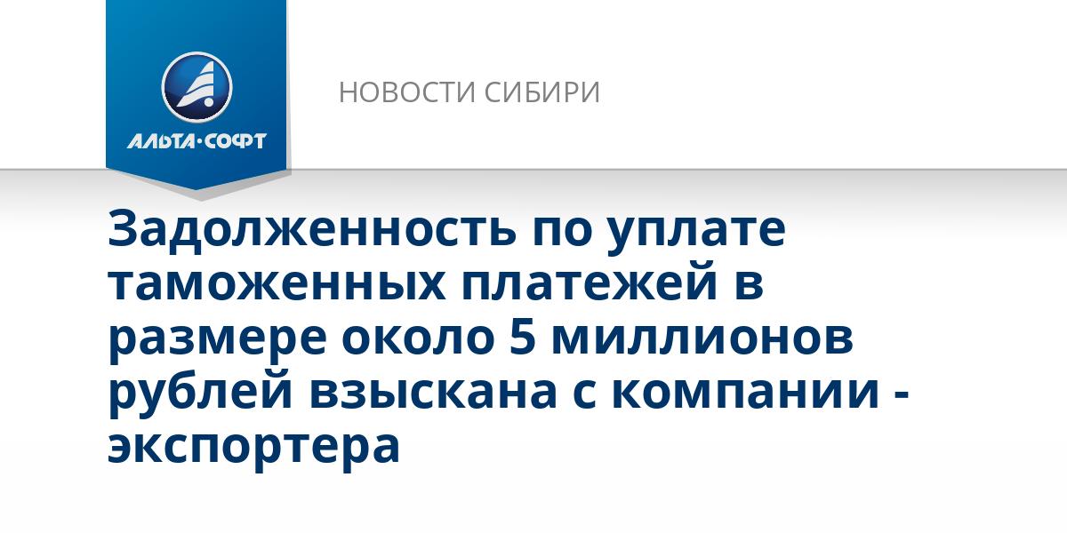 Задолженность по уплате таможенных платежей в размере около 5 миллионов рублей взыскана с компании - экспортера