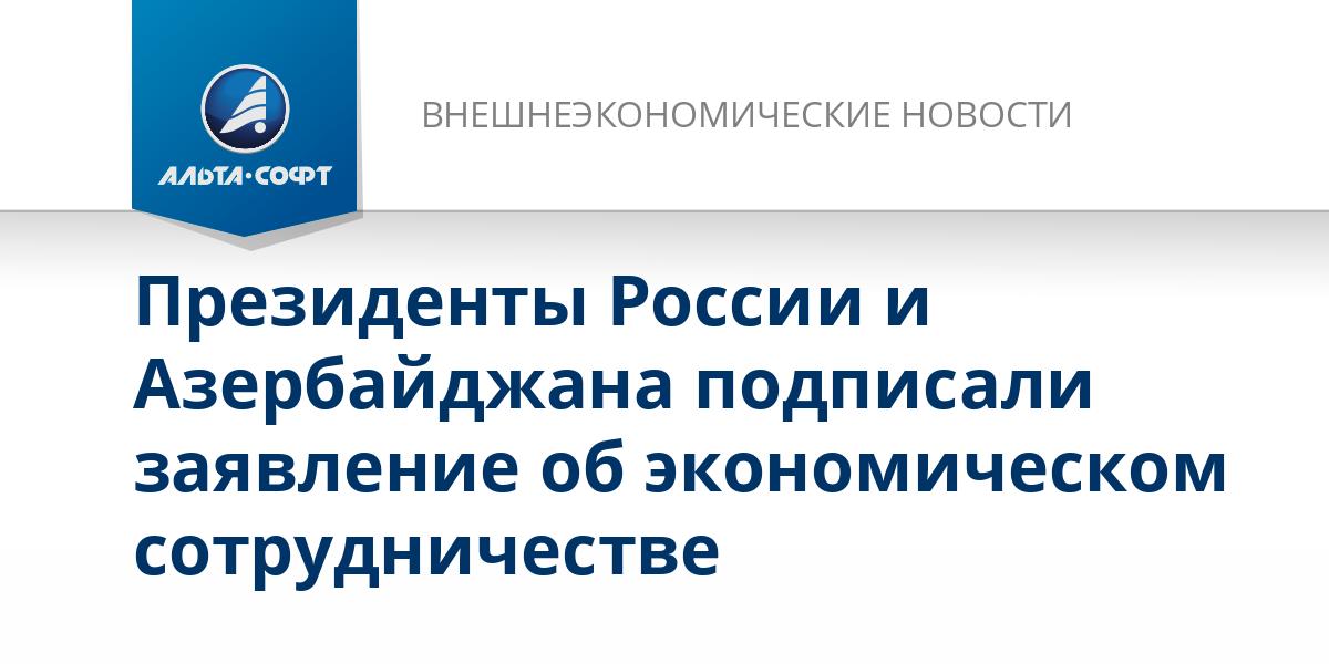 Президенты России и Азербайджана подписали заявление об экономическом сотрудничестве