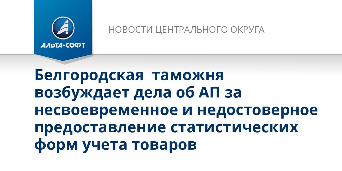 Белгородская  таможня возбуждает дела об АП за несвоевременное и недостоверное предоставление статистических форм учета товаров
