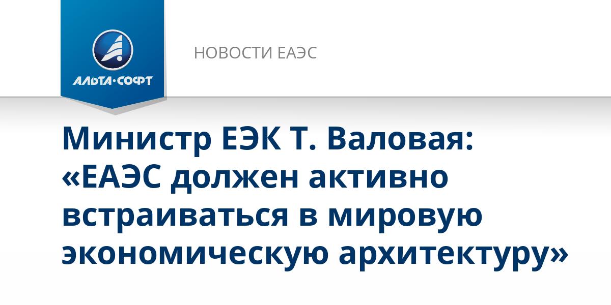 Министр ЕЭК Т. Валовая: «ЕАЭС должен активно встраиваться в мировую экономическую архитектуру»