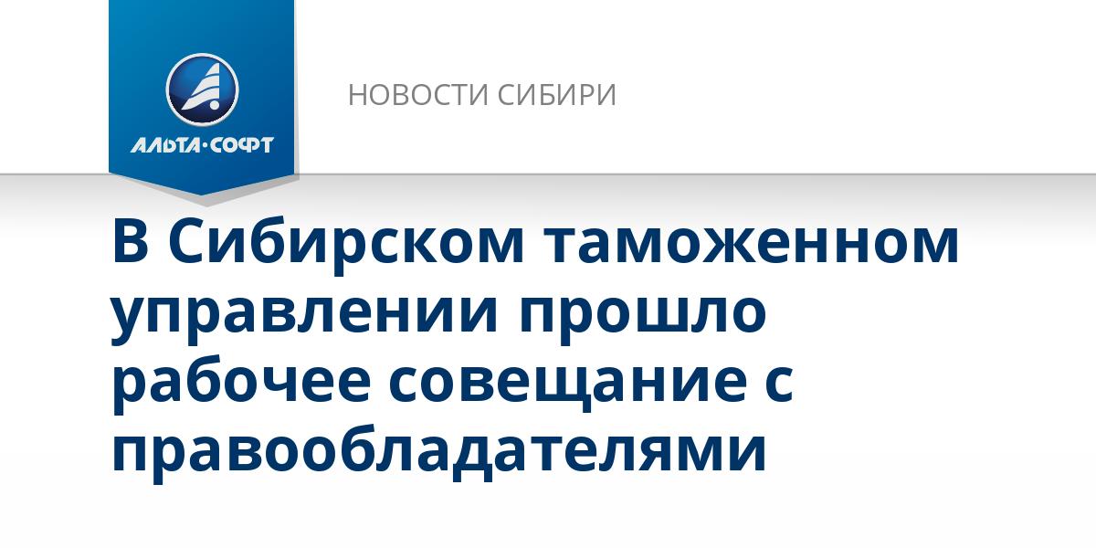 В Сибирском таможенном управлении прошло рабочее совещание с правообладателями