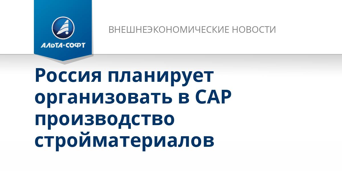 Россия планирует организовать в САР производство стройматериалов
