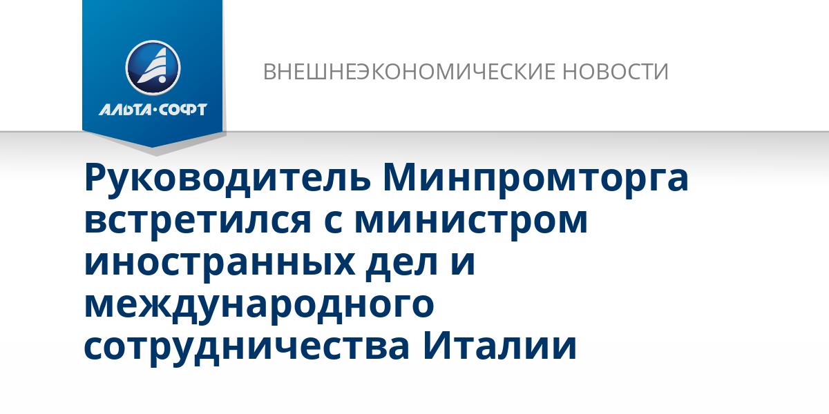 Руководитель Минпромторга встретился с министром иностранных дел и международного сотрудничества Италии