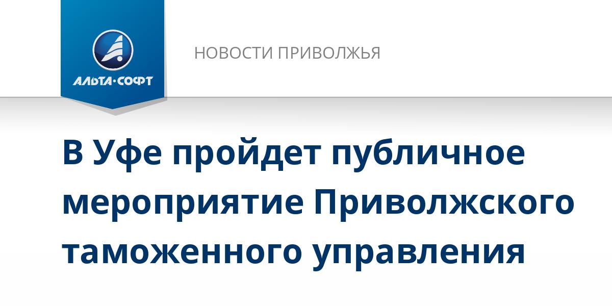 В Уфе пройдет публичное мероприятие Приволжского таможенного управления