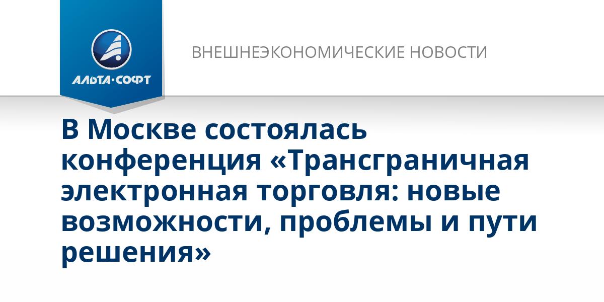В Москве состоялась конференция «Трансграничная электронная торговля: новые возможности, проблемы и пути решения»