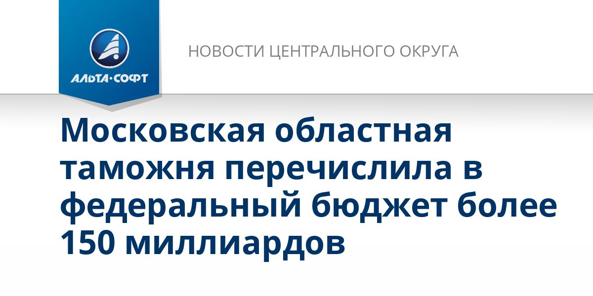Московская областная таможня перечислила в федеральный бюджет более 150 миллиардов