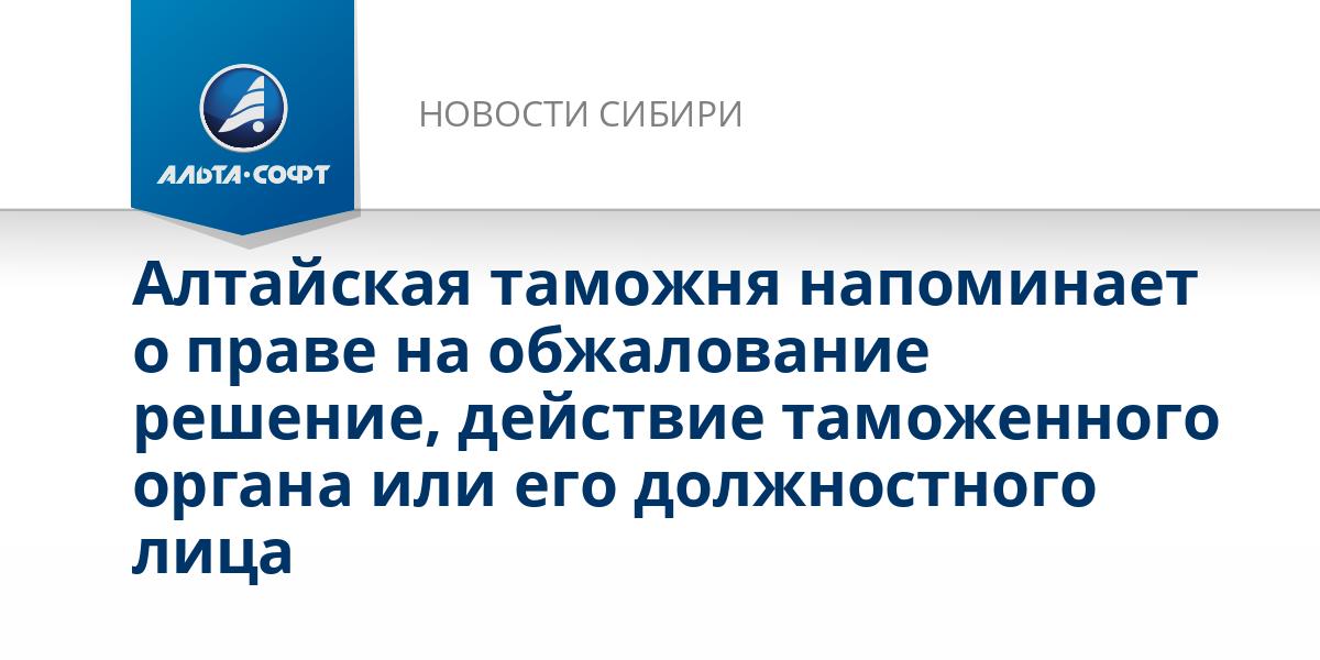 Алтайская таможня напоминает о праве на обжалование решение, действие таможенного органа или его должностного лица
