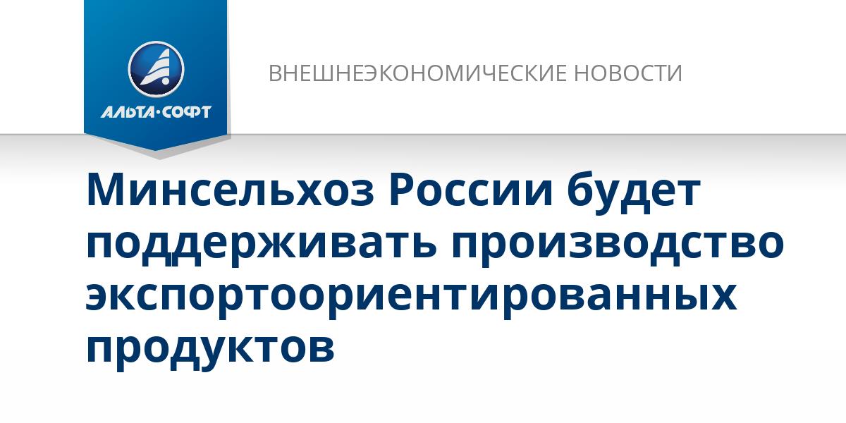 Минсельхоз России будет поддерживать производство экспортоориентированных продуктов