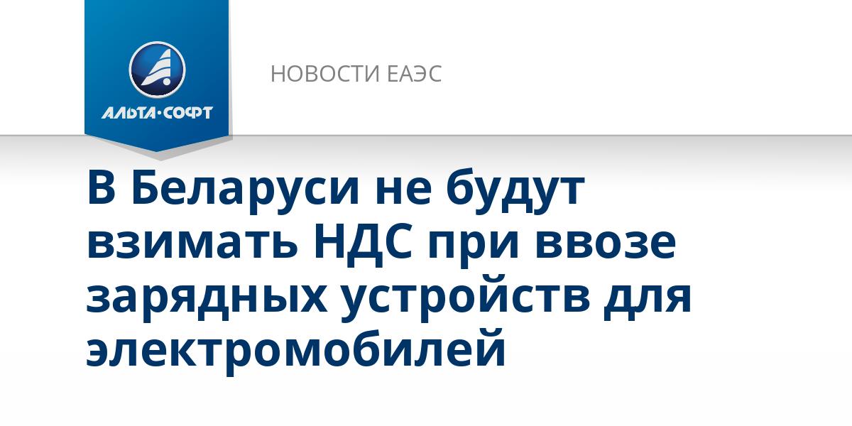 В Беларуси не будут взимать НДС при ввозе зарядных устройств для электромобилей