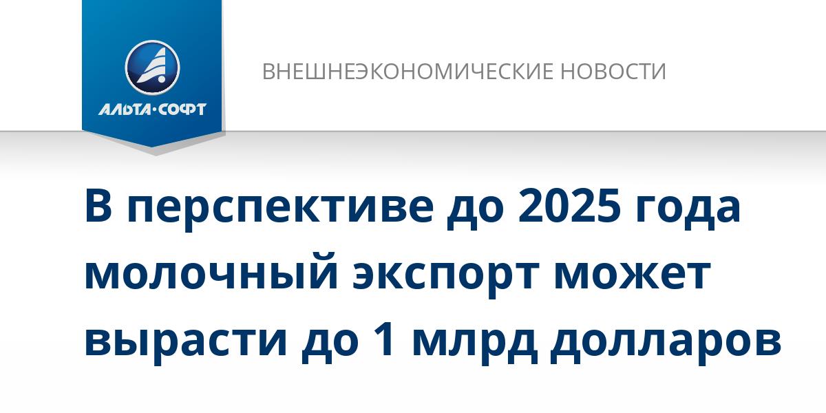 В перспективе до 2025 года молочный экспорт может вырасти до 1 млрд долларов