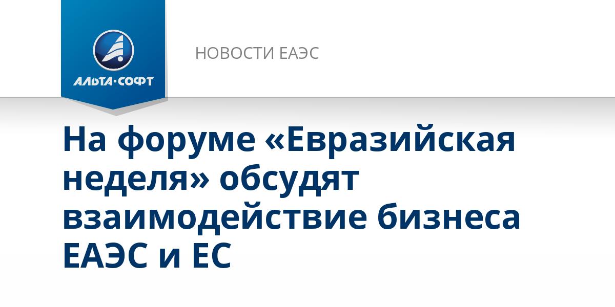 На форуме «Евразийская неделя» обсудят взаимодействие бизнеса ЕАЭС и ЕС