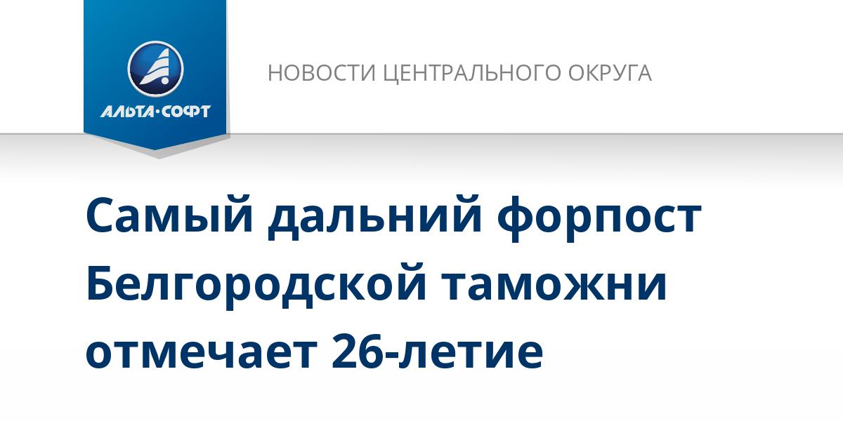 Самый дальний форпост Белгородской таможни отмечает 26-летие