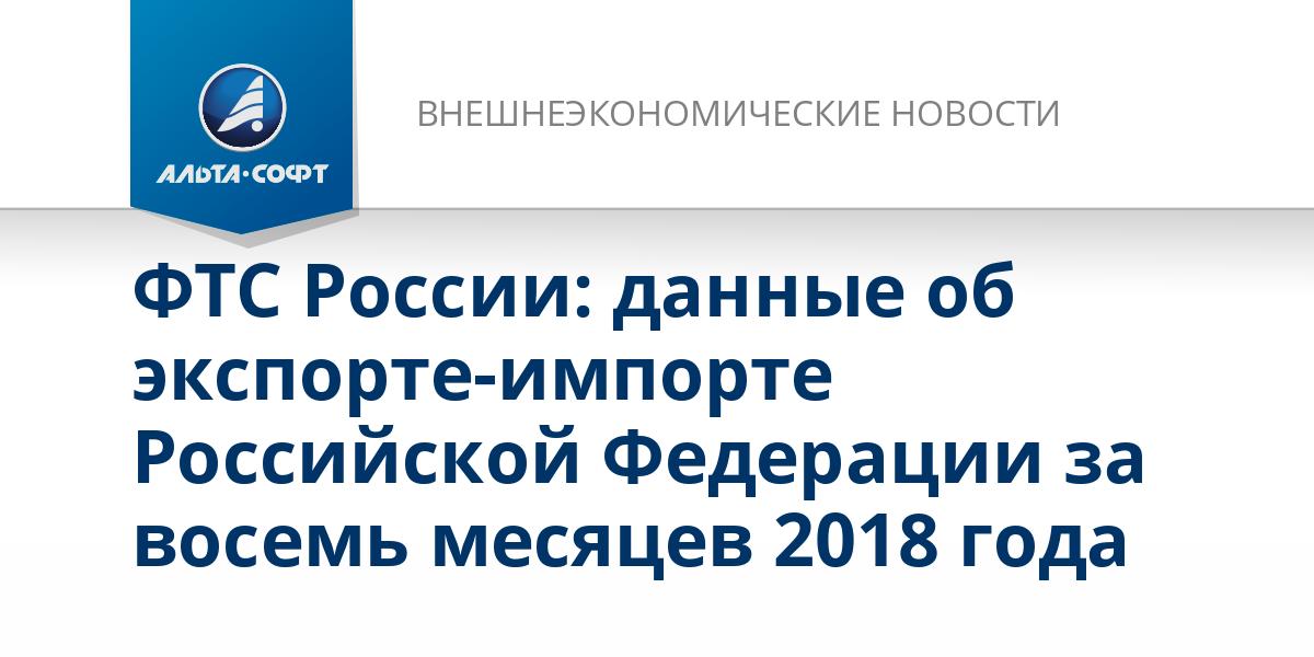 ФТС России: данные об экспорте-импорте Российской Федерации за восемь месяцев 2018 года