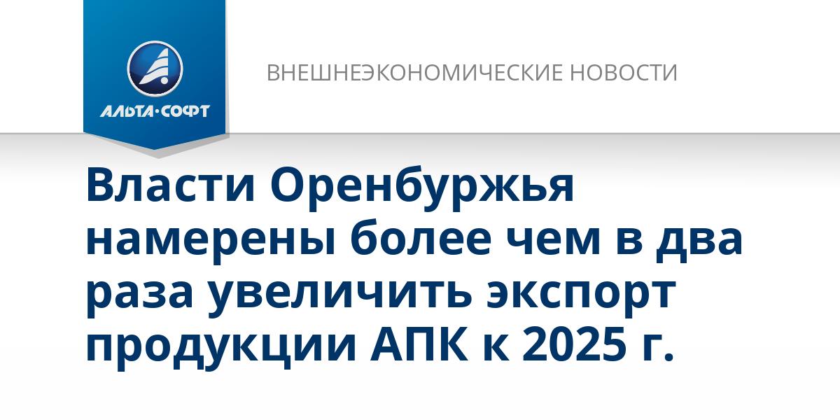 Власти Оренбуржья намерены более чем в два раза увеличить экспорт продукции АПК к 2025 г.