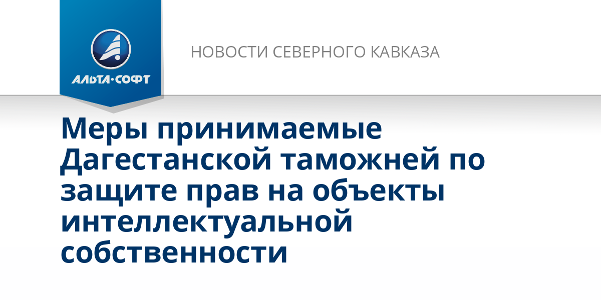 Меры принимаемые Дагестанской таможней по защите прав на объекты интеллектуальной собственности
