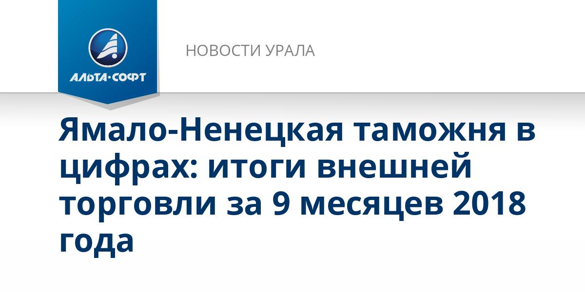 Ямало-Ненецкая таможня в цифрах: итоги внешней торговли за 9 месяцев 2018 года