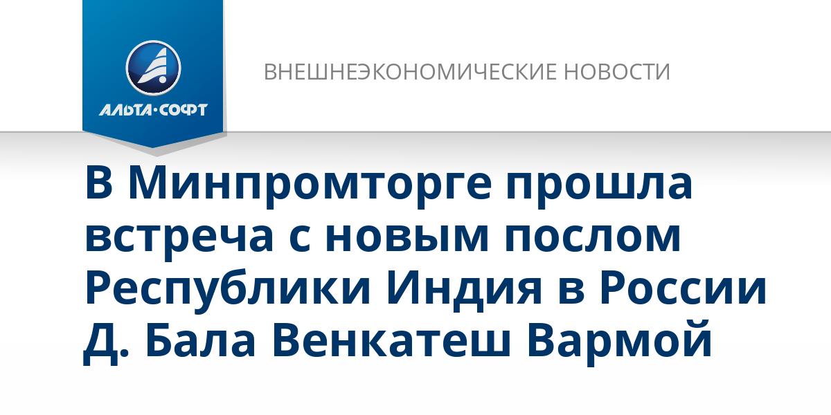 В Минпромторге прошла встреча с новым послом Республики Индия в России Д. Бала Венкатеш Вармой