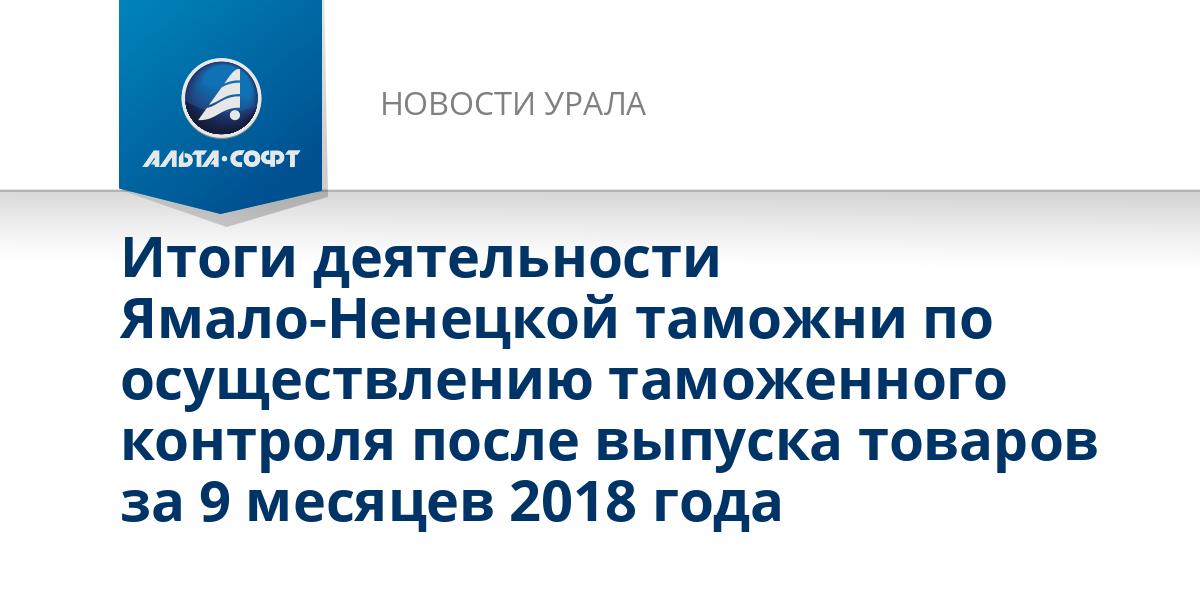 Итоги деятельности Ямало-Ненецкой таможни по осуществлению таможенного контроля после выпуска товаров за 9 месяцев 2018 года