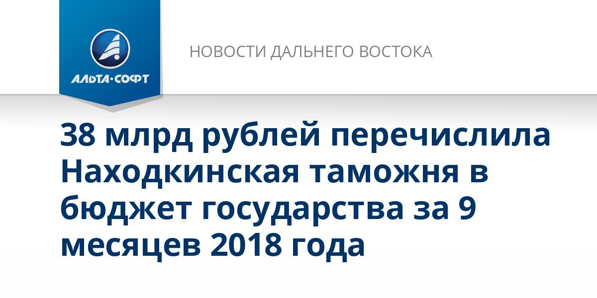 38 млрд рублей перечислила Находкинская таможня в бюджет государства за 9 месяцев 2018 года